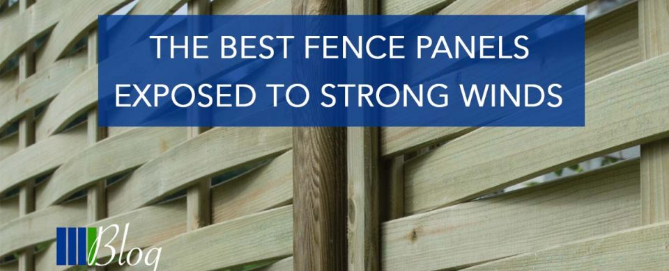 The Best Fence Panels Exposed To Strong Winds